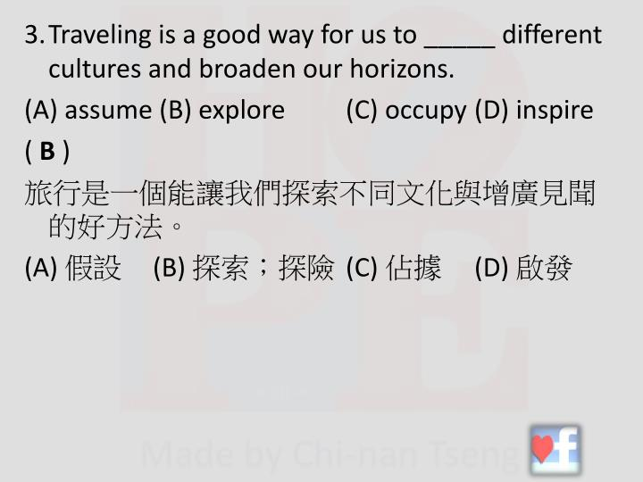 3.Traveling is a good way for us to _____ different cultures and broaden our horizons.