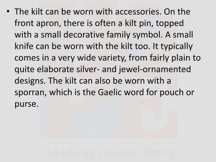The kilt can be worn with accessories. On the front apron, there is often a kilt pin, topped with a small decorative family symbol. A small knife can be worn with the kilt too. It typically comes in a very wide variety, from fairly plain to quite elaborate silver- and jewel-ornamented designs. The kilt can also be worn with a sporran, which is the Gaelic word for pouch or purse.