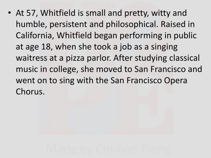 At 57, Whitfield is small and pretty, witty and humble, persistent and philosophical. Raised in California, Whitfield began performing in public at age 18, when she took a job as a singing waitress at a pizza parlor. After studying classical music in college, she moved to San Francisco and went on to sing with the San Francisco Opera Chorus.
