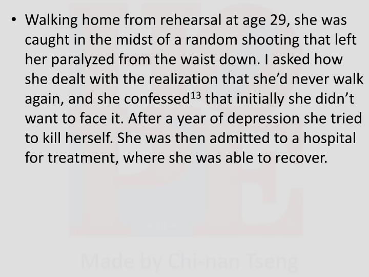 Walking home from rehearsal at age 29, she was caught in the midst of a random shooting that left her paralyzed from the waist down. I asked how she dealt with the realization that she'd never walk again, and she confessed