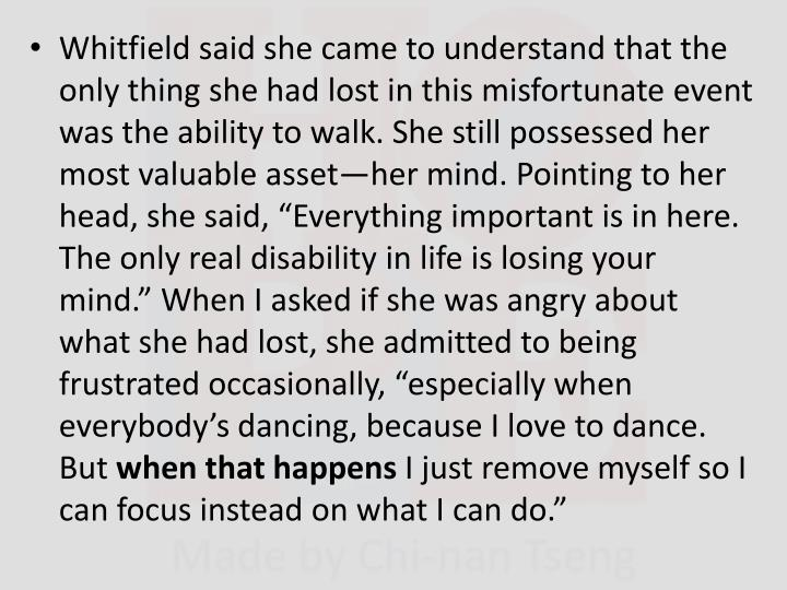 """Whitfield said she came to understand that the only thing she had lost in this misfortunate event was the ability to walk. She still possessed her most valuable asset—her mind. Pointing to her head, she said, """"Everything important is in here. The only real disability in life is losing your mind."""" When I asked if she was angry about what she had lost, she admitted to being frustrated occasionally, """"especially when everybody's dancing, because I love to dance. But"""