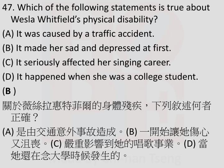 47. Which of the following statements is true about Wesla Whitfield's physical disability?