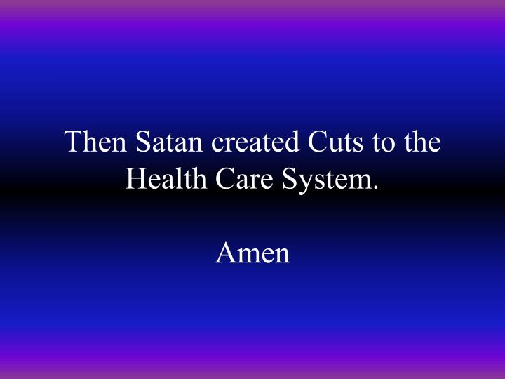 Then Satan created Cuts to the Health Care System.