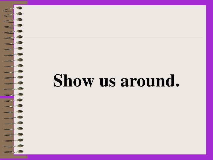 Show us around.