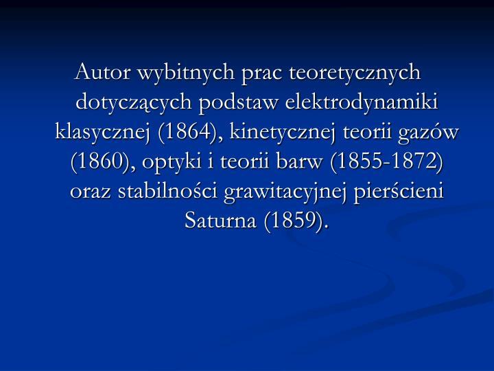 Autor wybitnych prac teoretycznych dotyczących podstaw elektrodynamiki klasycznej (1864), kinetycznej teorii gazów (1860), optyki i teorii barw (1855-1872) oraz stabilności grawitacyjnej pierścieni Saturna (1859).