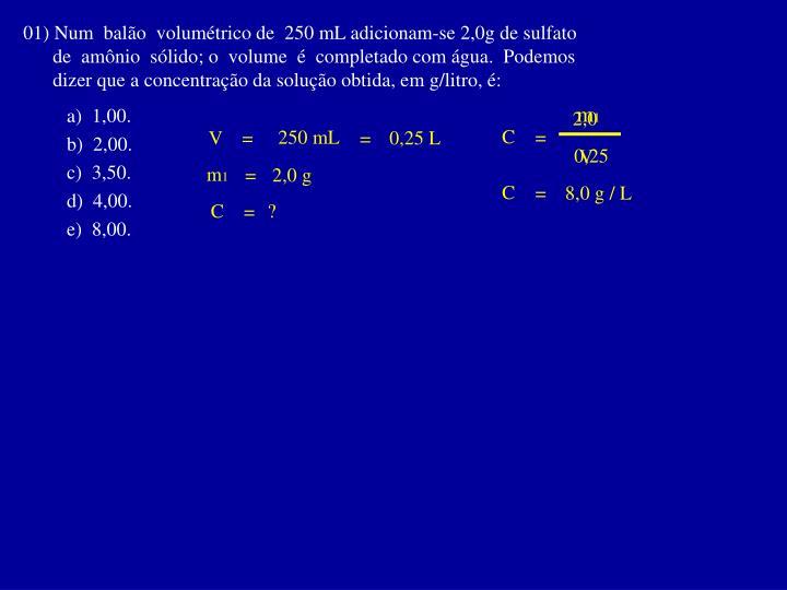 01) Num  balão  volumétrico de  250 mL adicionam-se 2,0g de sulfato