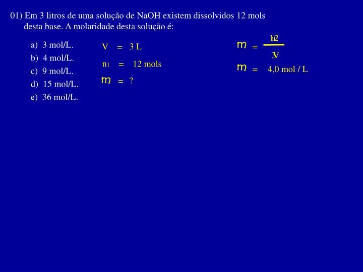 01) Em 3 litros de uma solução de NaOH existem dissolvidos 12 mols
