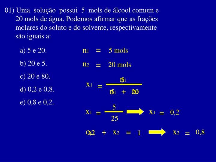 01) Uma  solução  possui  5  mols de álcool comum e