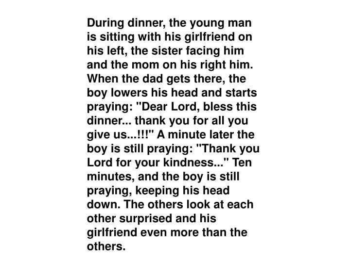 """During dinner, the young man is sitting with his girlfriend on his left, the sister facing him and the mom on his right him. When the dad gets there, the boy lowers his head and starts praying: """"Dear Lord, bless this dinner... thank you for all you give us...!!!"""" A minute later the boy is still praying: """"Thank you Lord for your kindness..."""" Ten minutes, and the boy is still praying, keeping his head down. The others look at each other surprised and his girlfriend even more than the others."""