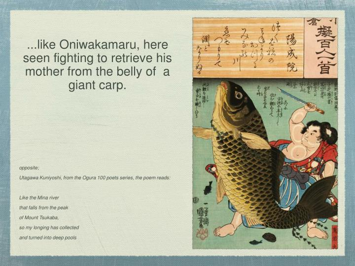 ...like Oniwakamaru, here seen fighting to retrieve his mother from the belly of  a giant carp.