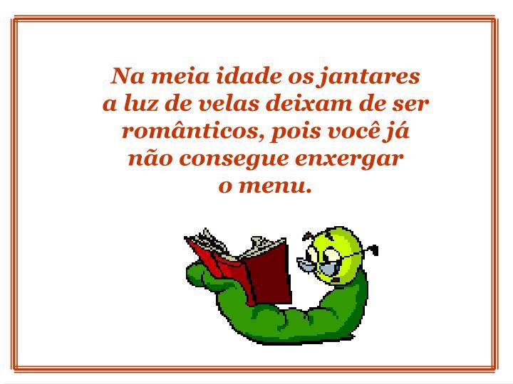 Na meia idade os jantares  a luz de velas deixam de ser românticos, pois você já não consegue enxergar                    o menu.