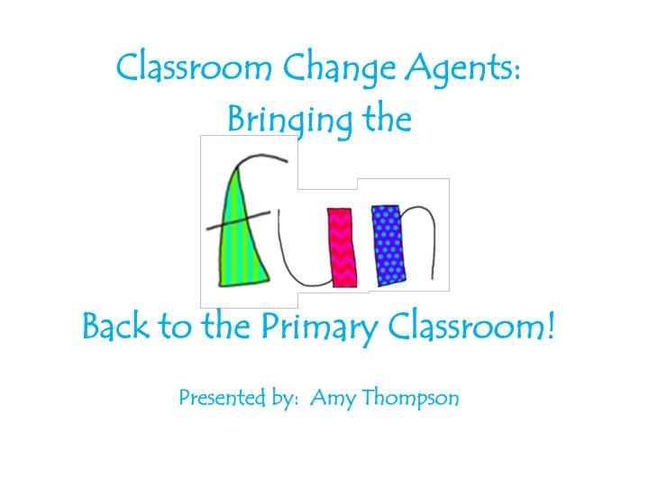 classroom change agents bringing the back to the primary classroom presented by amy t hompson n.