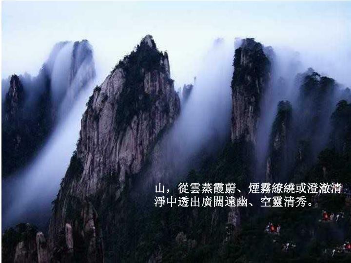山,從雲蒸霞蔚、煙霧繚繞或澄澈清淨中透出廣闊遠幽、空靈清秀。