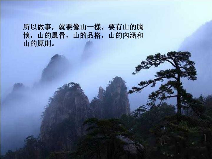 所以做事,就要像山一樣,要有山的胸懷,山的風骨,山的品格,山的內涵和山的原則。