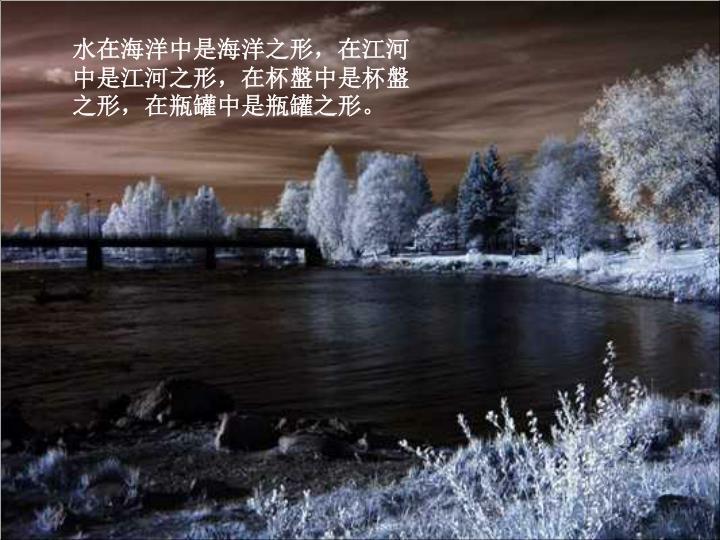 水在海洋中是海洋之形,在江河中是江河之形,在杯盤中是杯盤之形,在瓶罐中是瓶罐之形。