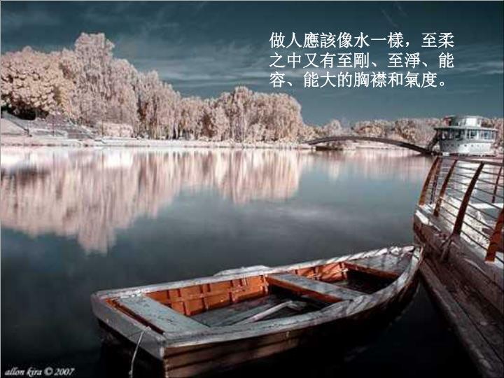 做人應該像水一樣,至柔之中又有至剛、至淨、能容、能大的胸襟和氣度。