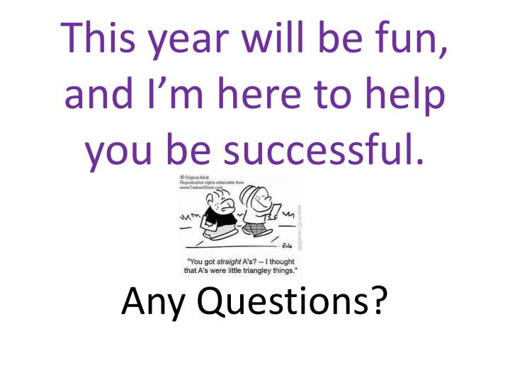 This year will be fun, and I'm here to help you be successful.