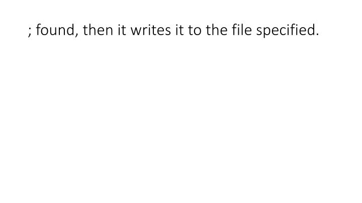 ; found, then it writes it to the file specified.