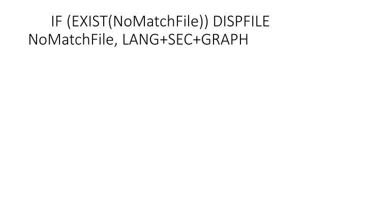 IF (EXIST(NoMatchFile)) DISPFILE NoMatchFile, LANG+SEC+GRAPH