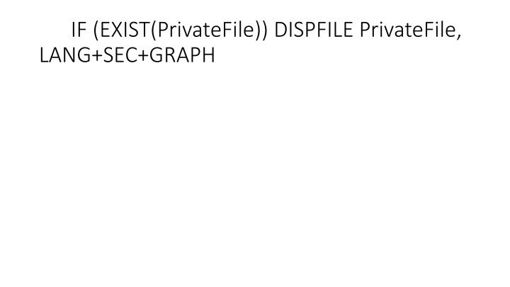 IF (EXIST(PrivateFile)) DISPFILE PrivateFile, LANG+SEC+GRAPH