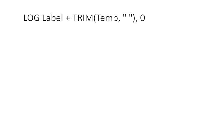 "LOG Label + TRIM(Temp, "" ""), 0"