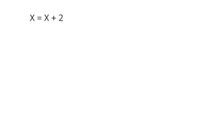 X = X + 2