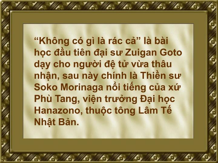 """""""Không có gì là rác cả"""" là bài học đầu tiên đại sư Zuigan Goto dạy cho người đệ tử vừa thâu nhận, sau này chính là Thiền sư Soko Morinaga nổi tiếng của xứ Phù Tang"""