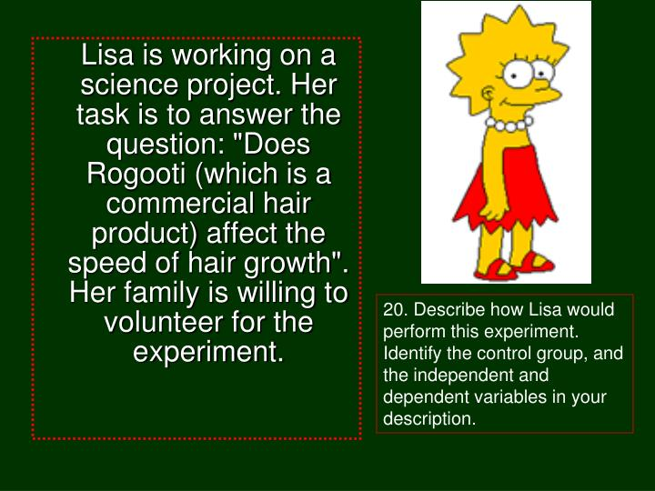 """Lisa is working on a science project. Her task is to answer the question: """"Does Rogooti (which is a commercial hair product) affect the speed of hair growth"""". Her family is willing to volunteer for the experiment."""