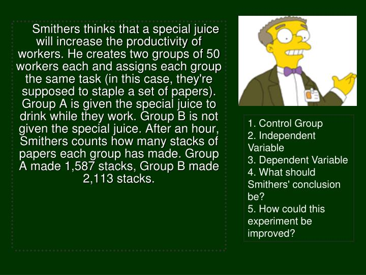 Smithers thinks that a special juice will increase the productivity of workers. He creates two groups of 50 workers each and assigns each group the same task (in this case, they're supposed to staple a set of papers). Group A is given the special juice to drink while they work. Group B is not given the special juice. After an hour, Smithers counts how many stacks of papers each group has made. Group A made 1,587 stacks, Group B made 2,113 stacks.