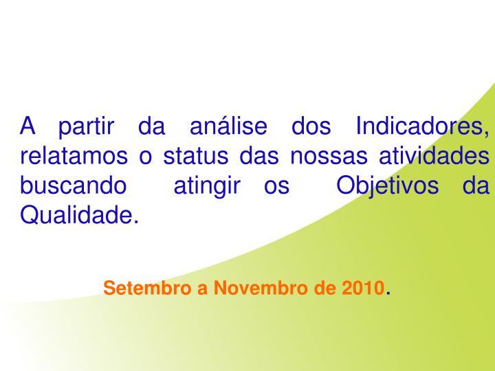 A partir da análise dos Indicadores,  relatamos o status das nossas atividades buscando  atingir os  Objetivos da Qualidade.