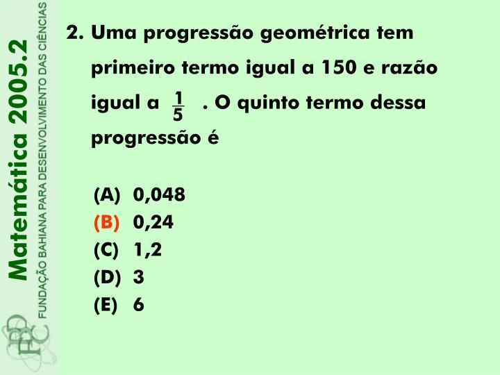 Uma progressão geométrica tem primeiro termo igual a 150 e razão igual a       . O quinto termo d...
