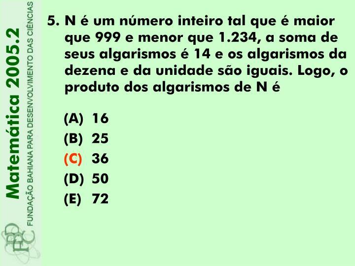 N é um número inteiro tal que é maior que 999 e menor que 1.234, a soma de seus algarismos é 14 e os algarismos da dezena e da unidade são iguais. Logo, o produto dos algarismos de N é