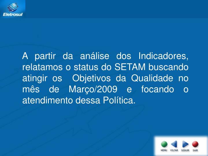 A partir da análise dos Indicadores,  relatamos o status do SETAM buscando  atingir os  Objetivos da Qualidade no mês de Março/2009 e focando o atendimento dessa Política.