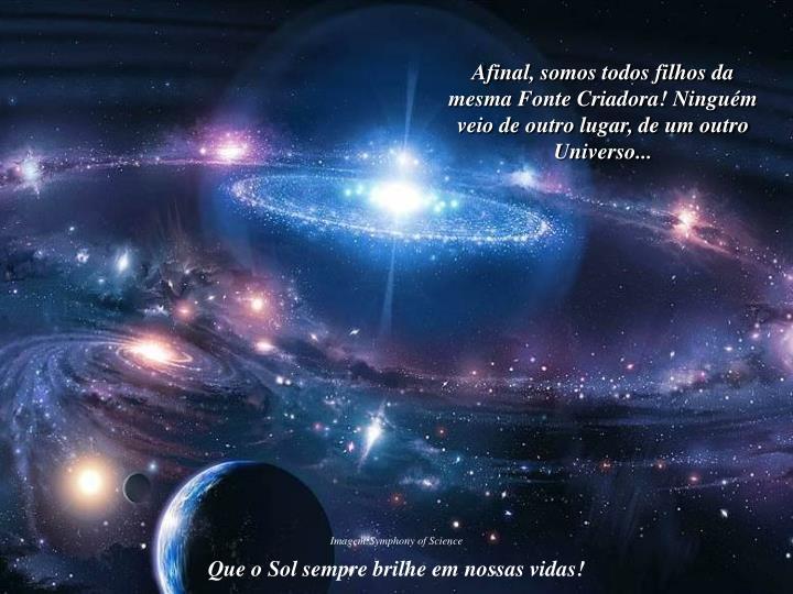 Afinal, somos todos filhos da mesma Fonte Criadora! Ninguém veio de outro lugar, de um outro Universo...