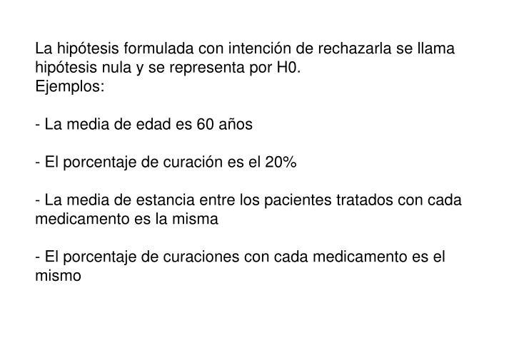 La hipótesis formulada con intención de rechazarla se llama hipótesis nula y se representa por H0.