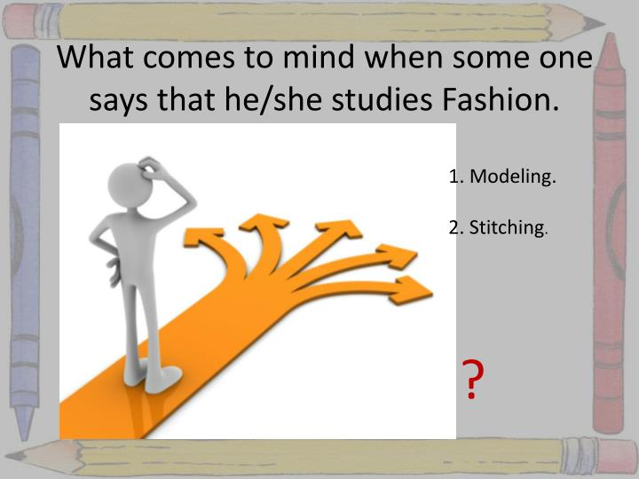 What comes to mind when some one says that he she studies fashion