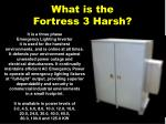 what is the fortress 3 harsh