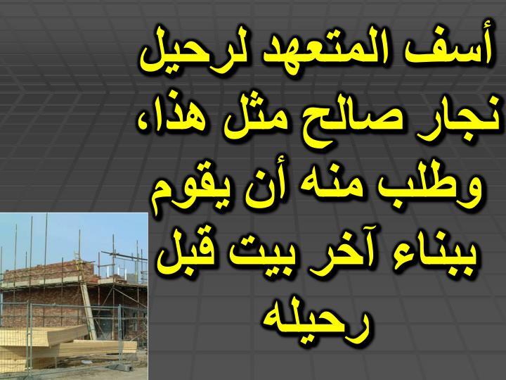 أسف المتعهد لرحيل نجار صالح مثل هذا، وطلب منه أن يقوم ببناء آخر بيت قبل رحيله