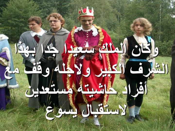 وكان الملك سعيدا جدا بهذا الشرف الكبير