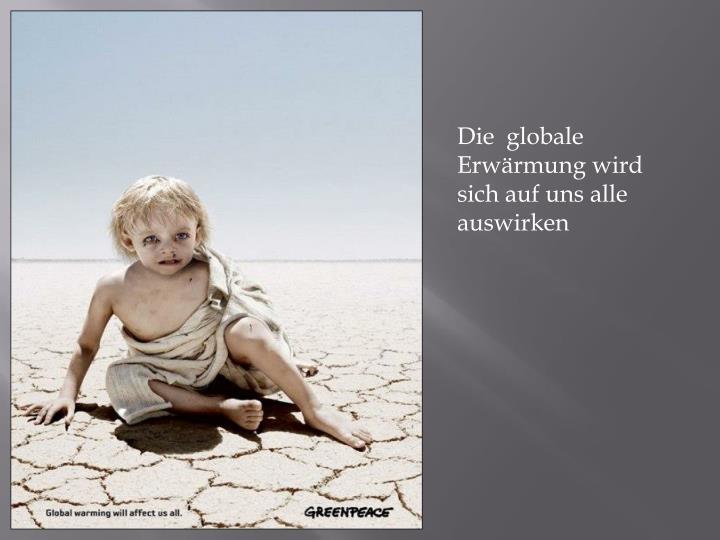 Die  globale Erwärmung wird sich auf uns alle auswirken