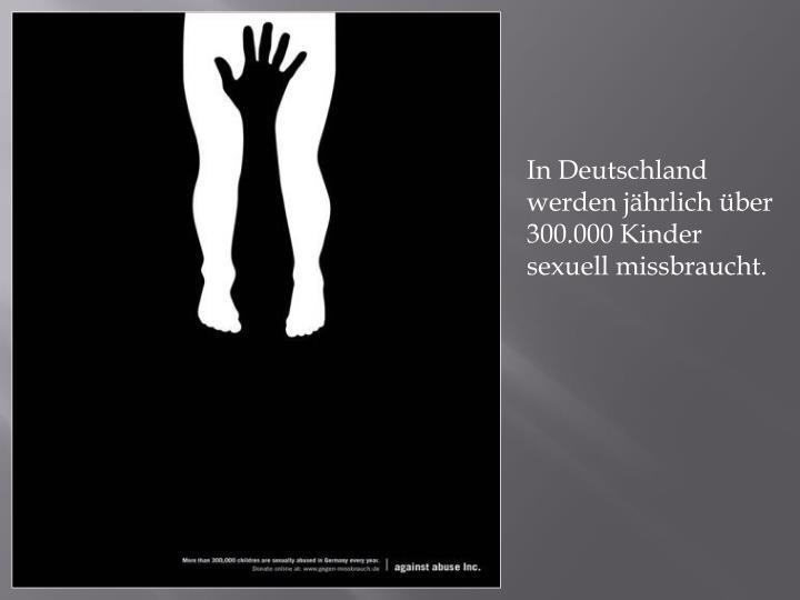 In Deutschland werden jährlich über 300.000 Kinder sexuell missbraucht.