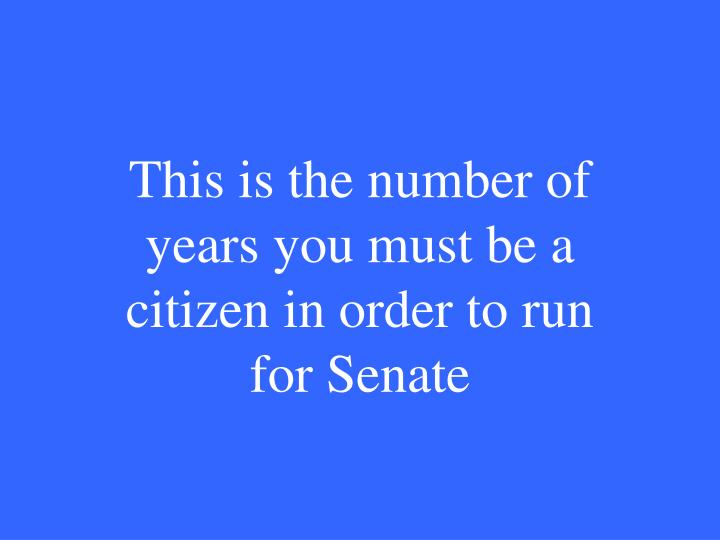 This is the number of years you must be a citizen in order to run for Senate