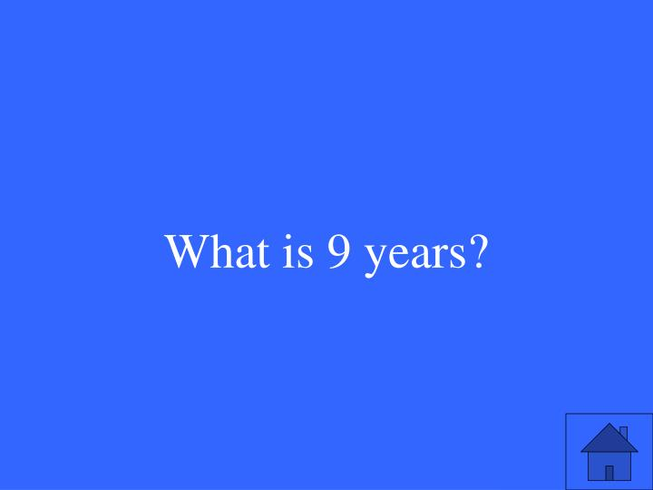 What is 9 years?