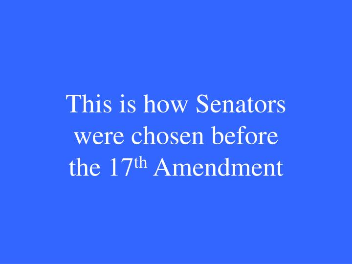 This is how Senators were chosen before the 17