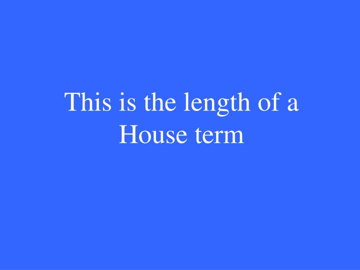 This is the length of a House term