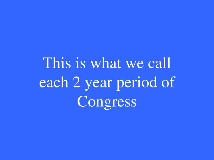 This is what we call each 2 year period of Congress