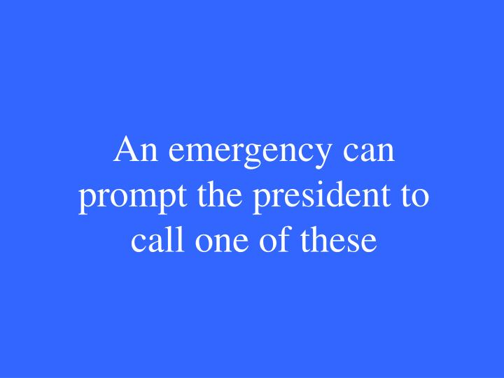 An emergency can prompt the president to call one of these