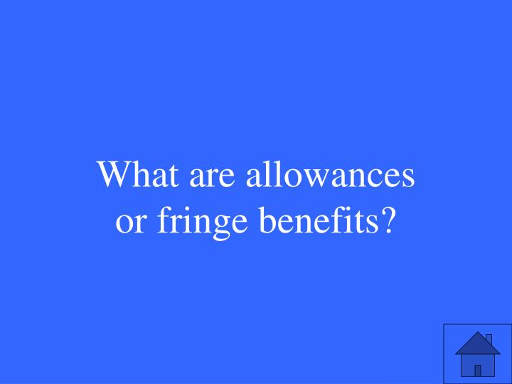 What are allowances or fringe benefits?