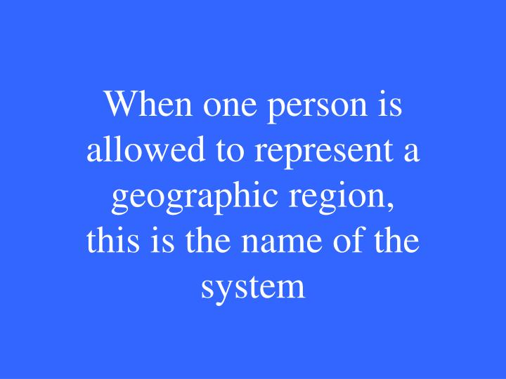 When one person is allowed to represent a geographic region, this is the name of the system