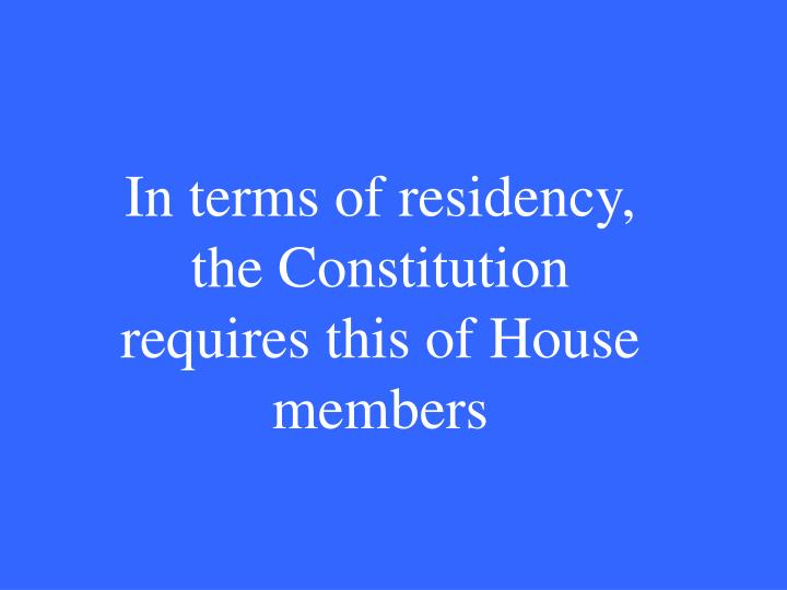 In terms of residency, the Constitution requires this of House members